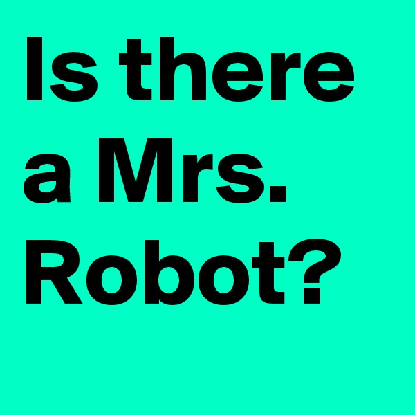 Is there a Mrs. Robot?