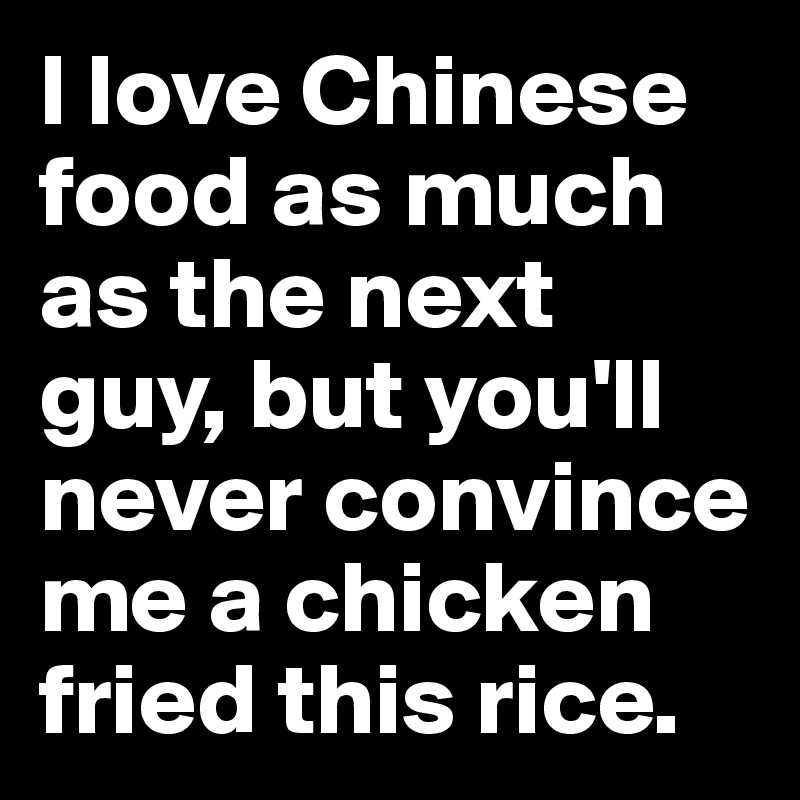 I love Chinese food as much as the next guy, but you'll never convince me a chicken fried this rice.