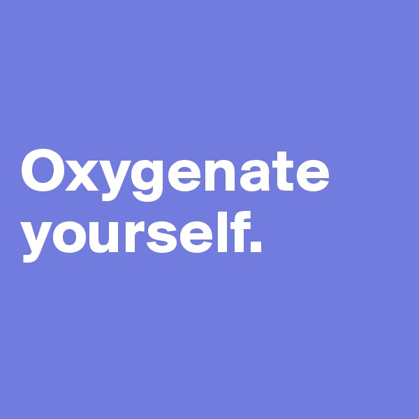 Oxygenate yourself.