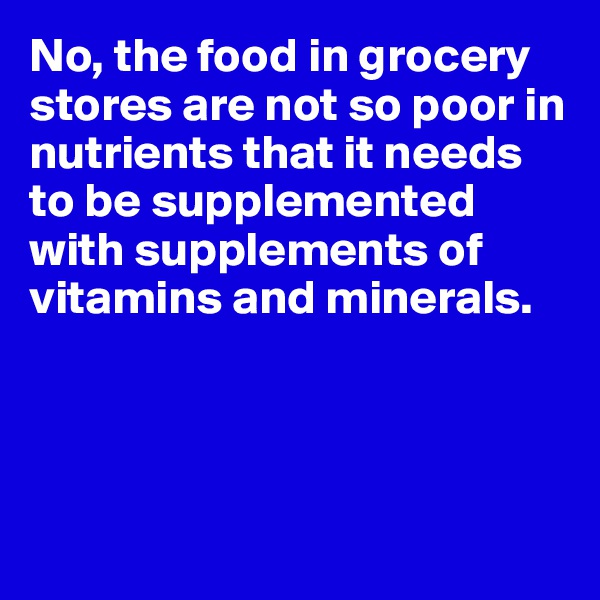 No, the food in grocery stores are not so poor in nutrients that it needs to be supplemented with supplements of vitamins and minerals.
