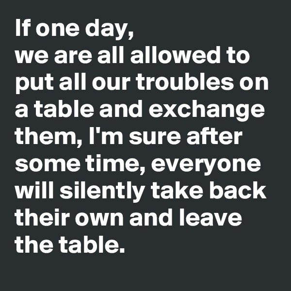 If one day,  we are all allowed to put all our troubles on a table and exchange them, I'm sure after some time, everyone will silently take back their own and leave the table.