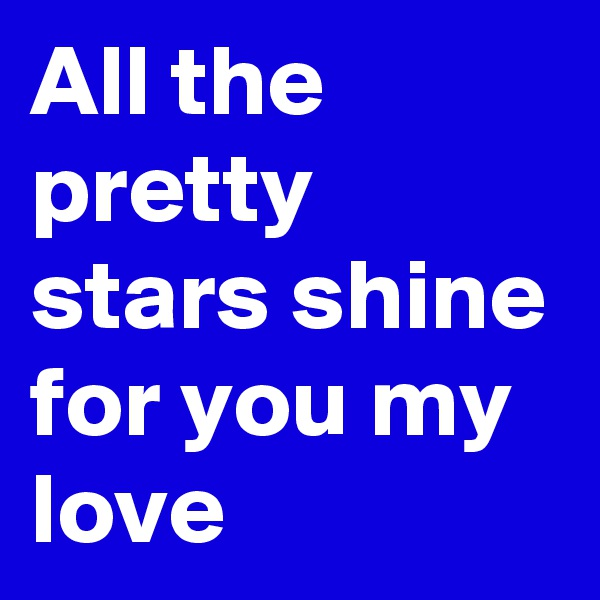 All the pretty stars shine for you my love