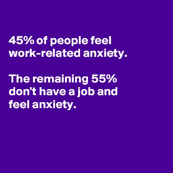 45% of people feel work-related anxiety.   The remaining 55% don't have a job and feel anxiety.