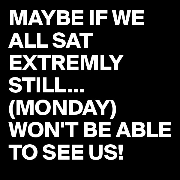MAYBE IF WE ALL SAT EXTREMLY STILL... (MONDAY) WON'T BE ABLE TO SEE US!