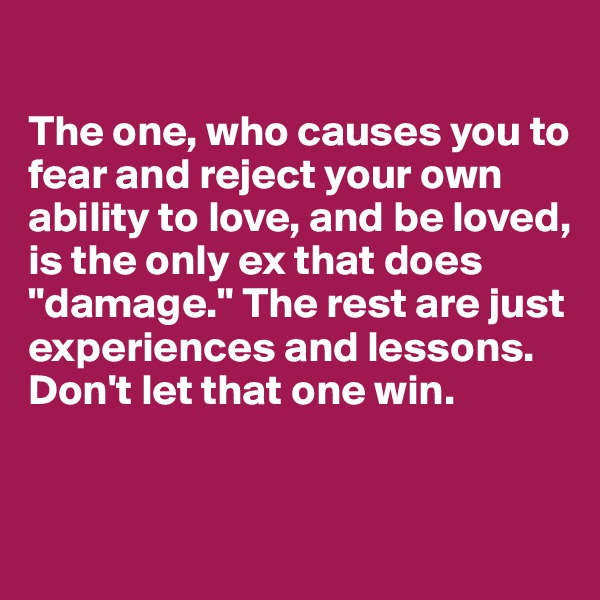 "The one, who causes you to fear and reject your own ability to love, and be loved, is the only ex that does ""damage."" The rest are just experiences and lessons. Don't let that one win."