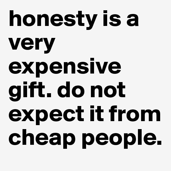 honesty is a very expensive gift. do not expect it from cheap people.