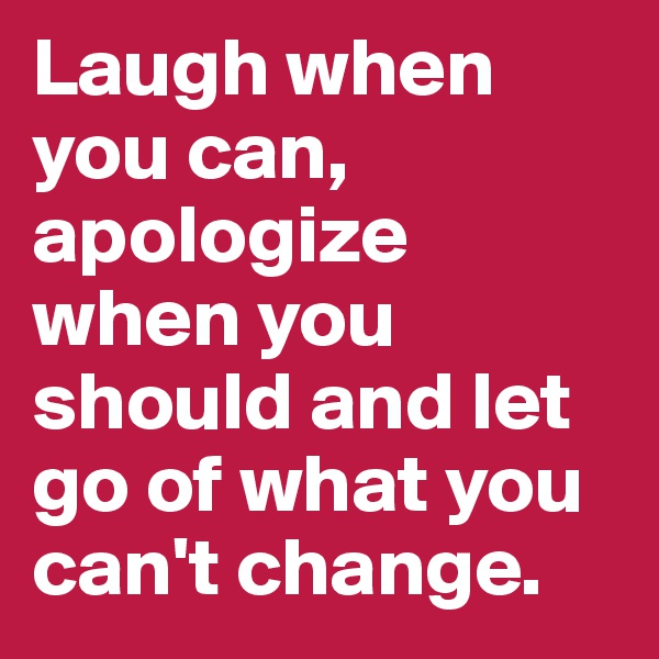 Laugh when you can, apologize when you should and let go of what you can't change.