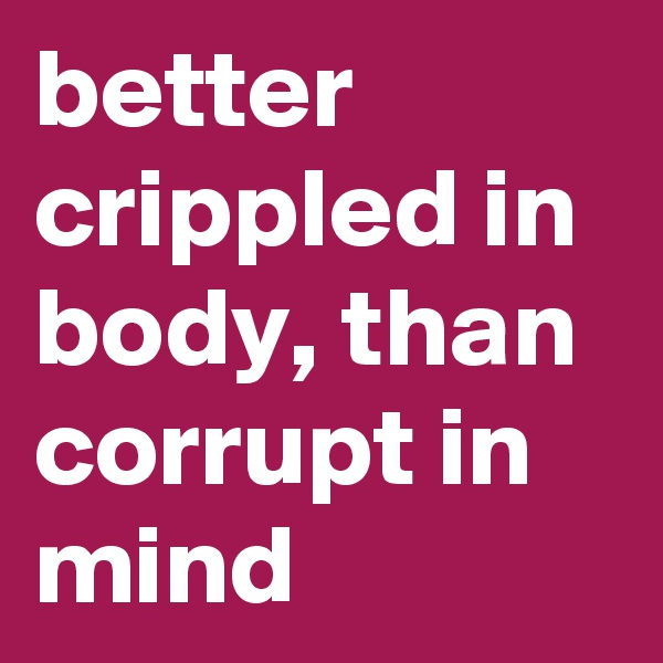 better crippled in body, than corrupt in mind