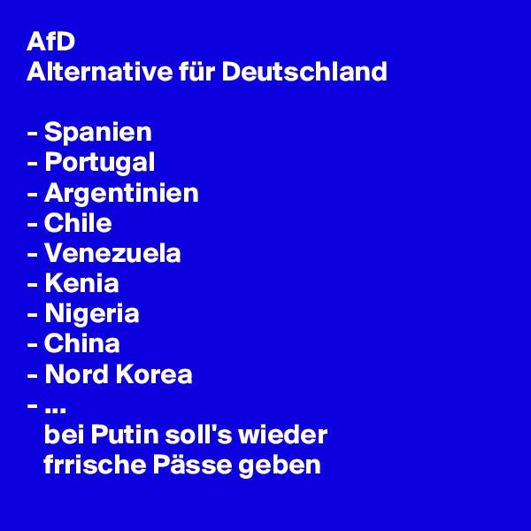AfD  Alternative für Deutschland  - Spanien - Portugal - Argentinien - Chile - Venezuela - Kenia - Nigeria - China - Nord Korea - ...    bei Putin soll's wieder    frrische Pässe geben