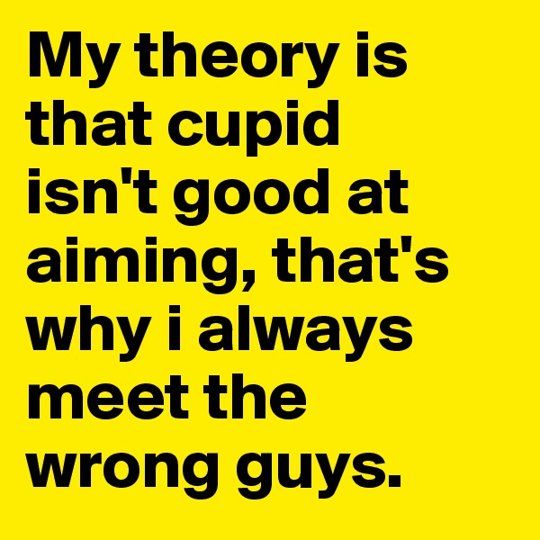 My theory is that cupid  isn't good at aiming, that's why i always meet the wrong guys.