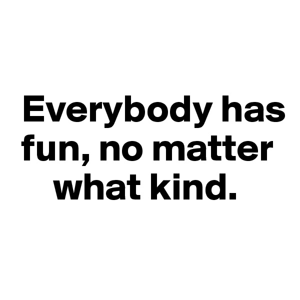 Everybody has   fun, no matter         what kind.
