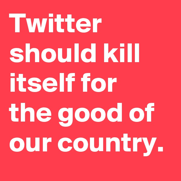Twitter should kill itself for the good of our country.