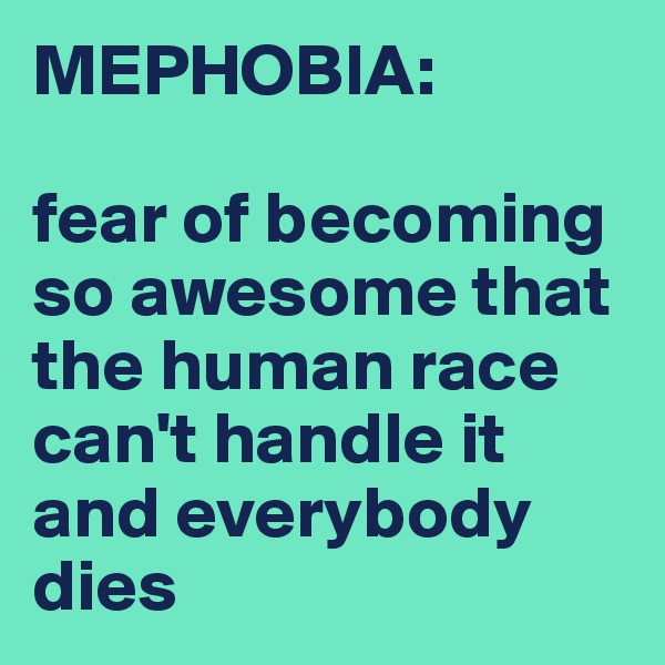 MEPHOBIA:  fear of becoming so awesome that the human race can't handle it and everybody dies
