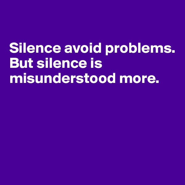 Silence avoid problems. But silence is misunderstood more.