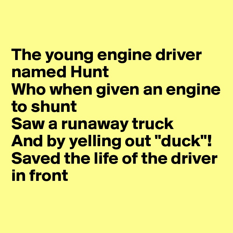 "The young engine driver named Hunt Who when given an engine to shunt Saw a runaway truck  And by yelling out ""duck""! Saved the life of the driver in front"