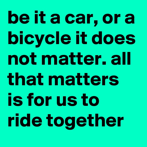 be it a car, or a bicycle it does not matter. all that matters is for us to ride together