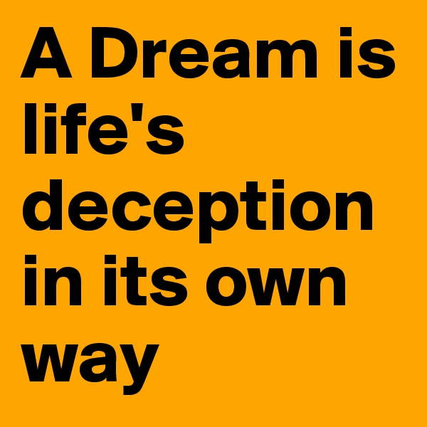 A Dream is life's deception in its own way