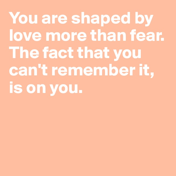 You are shaped by love more than fear. The fact that you can't remember it, is on you.