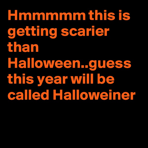 Hmmmmm this is getting scarier than Halloween..guess this year will be called Halloweiner