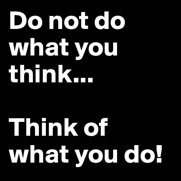 Do not do what you think...  Think of what you do!