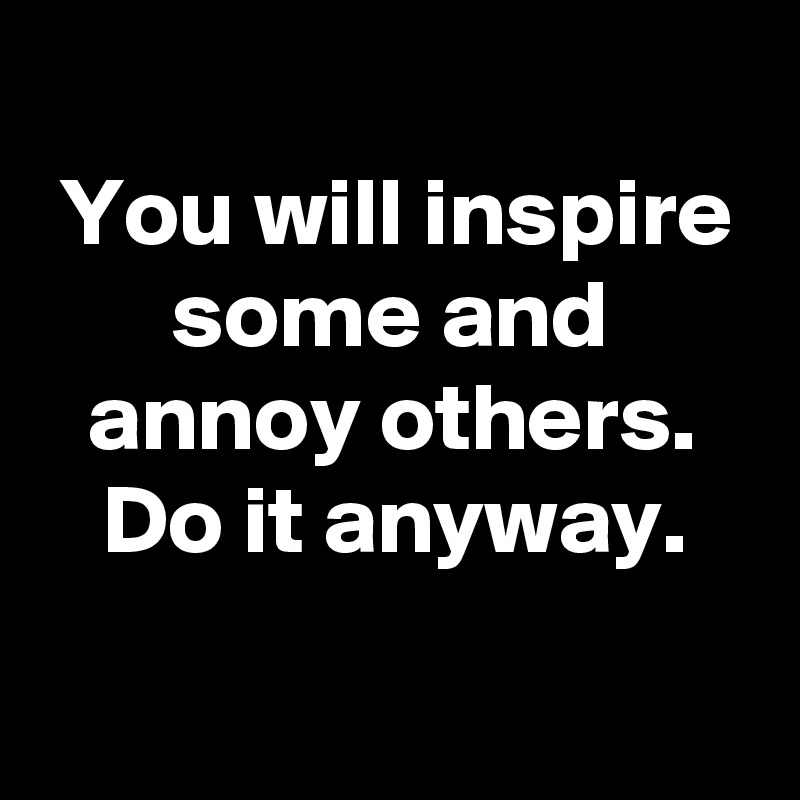 You will inspire some and annoy others. Do it anyway.