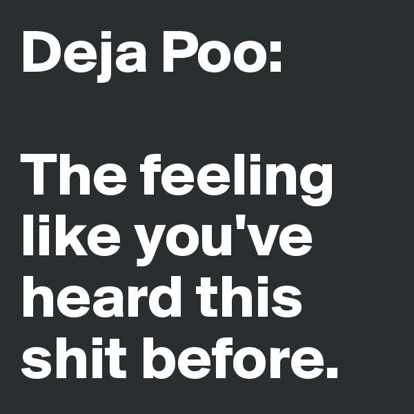 Deja Poo:   The feeling like you've heard this shit before.