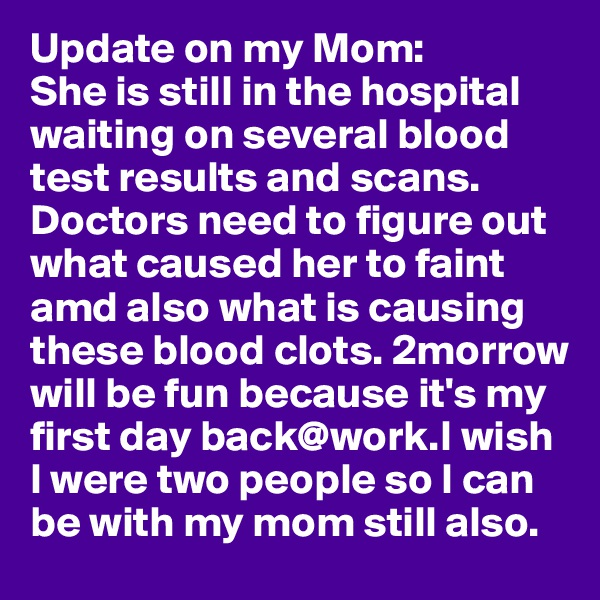 Update on my Mom: She is still in the hospital waiting on several blood test results and scans.  Doctors need to figure out what caused her to faint amd also what is causing these blood clots. 2morrow will be fun because it's my first day back@work.I wish I were two people so I can be with my mom still also.