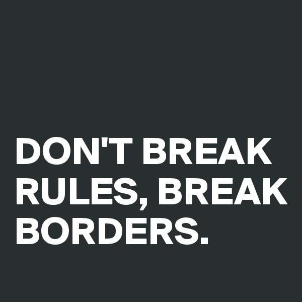DON'T BREAK RULES, BREAK BORDERS.