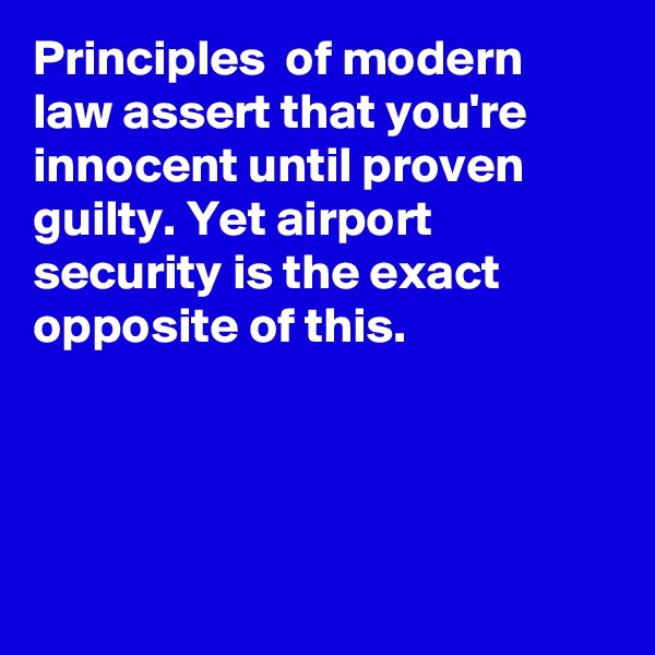 Principles  of modern law assert that you're innocent until proven guilty. Yet airport security is the exact opposite of this.
