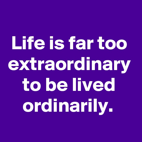 Life is far too extraordinary to be lived ordinarily.