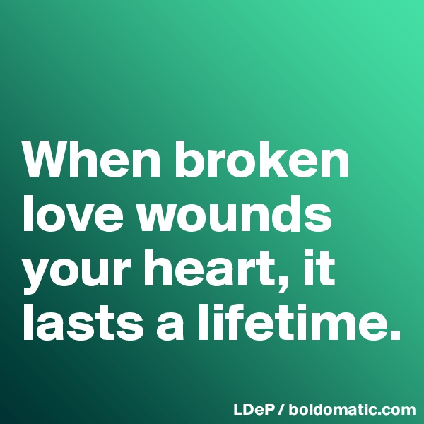 When broken love wounds your heart, it lasts a lifetime.