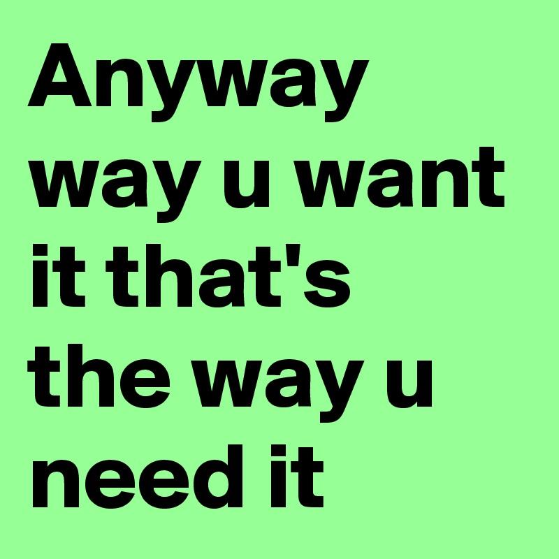 Anyway way u want it that's the way u need it
