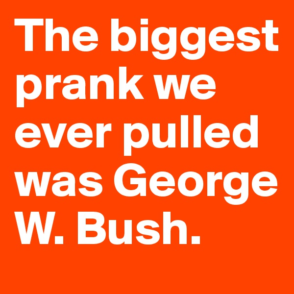 The biggest prank we ever pulled was George W. Bush.