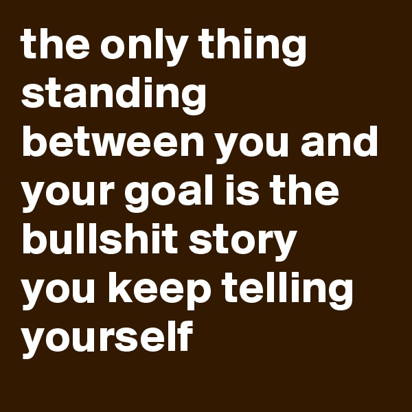 the only thing  standing between you and your goal is the bullshit story  you keep telling yourself