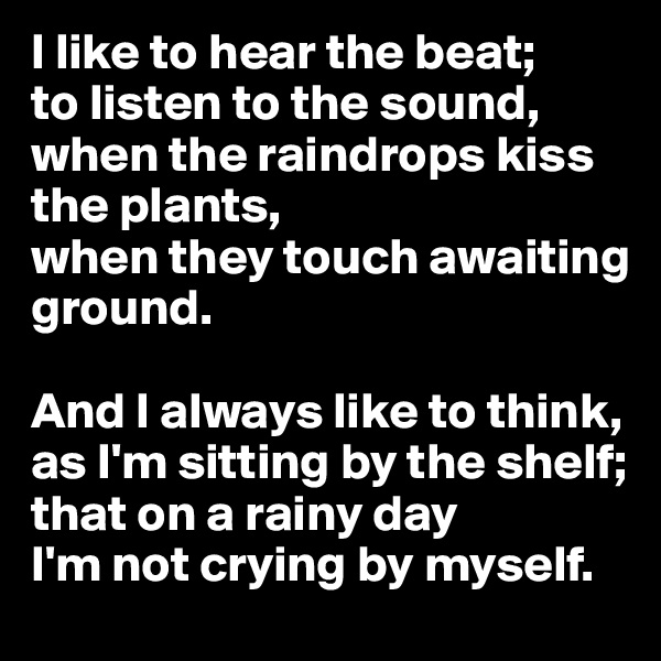 I like to hear the beat; to listen to the sound, when the raindrops kiss the plants, when they touch awaiting ground.   And I always like to think, as I'm sitting by the shelf; that on a rainy day I'm not crying by myself.