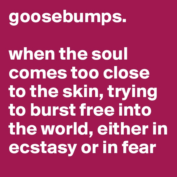 goosebumps.  when the soul comes too close to the skin, trying to burst free into the world, either in ecstasy or in fear