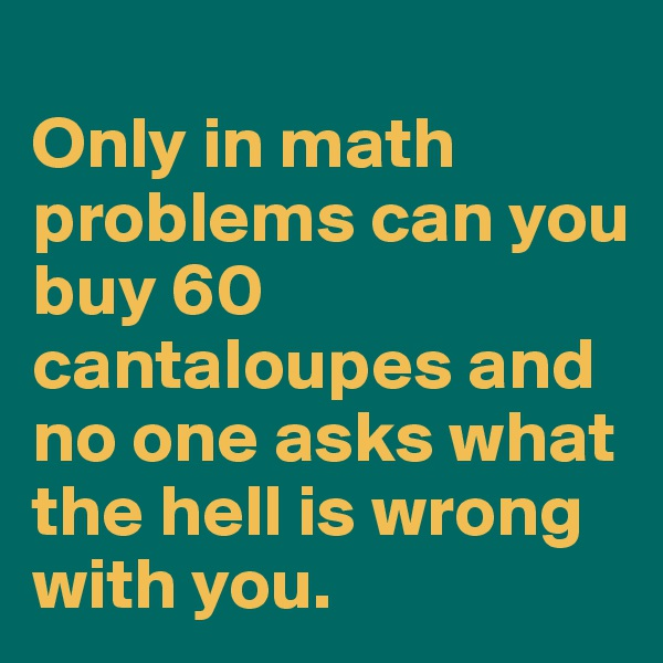 Only in math problems can you buy 60 cantaloupes and no one asks what the hell is wrong with you.