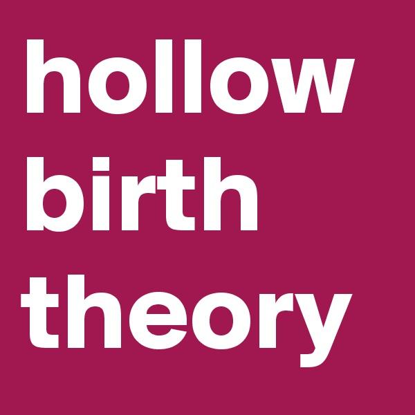 hollow birth theory