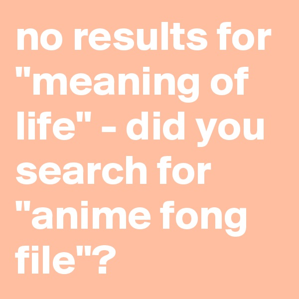 "no results for ""meaning of life"" - did you search for ""anime fong file""?"