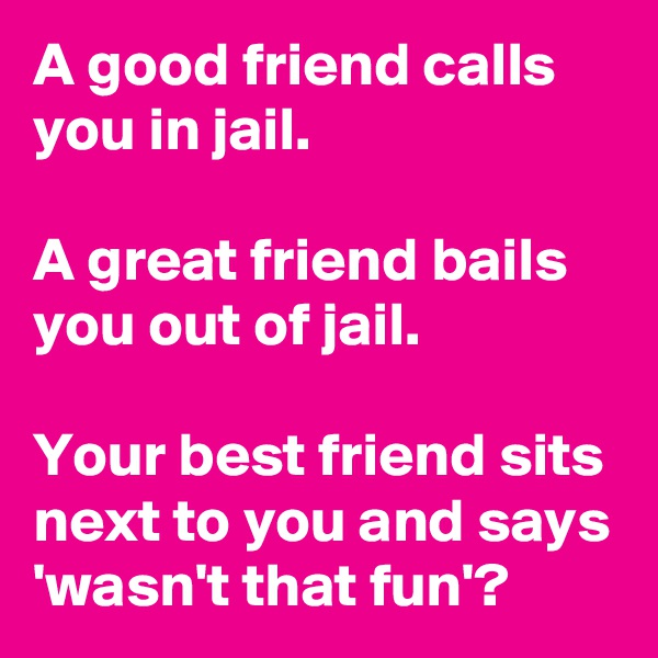 A good friend calls you in jail.   A great friend bails you out of jail.   Your best friend sits next to you and says 'wasn't that fun'?