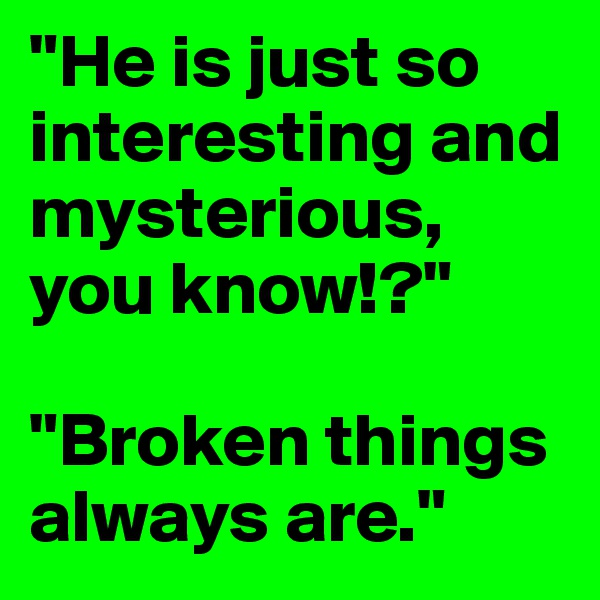 """""""He is just so interesting and mysterious, you know!?""""  """"Broken things always are."""""""