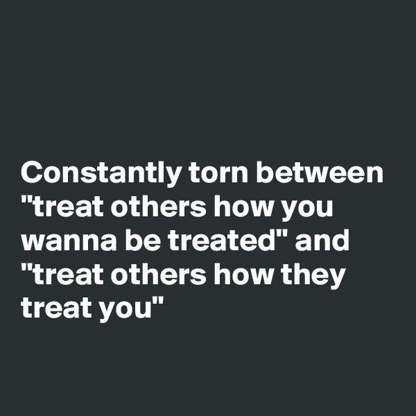 """Constantly torn between """"treat others how you wanna be treated"""" and """"treat others how they treat you"""""""