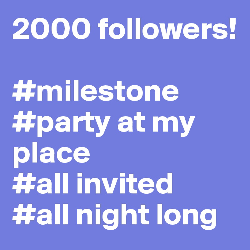 2000 followers!  #milestone #party at my place #all invited #all night long