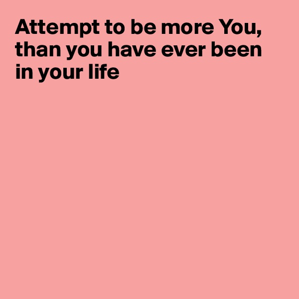 Attempt to be more You, than you have ever been in your life