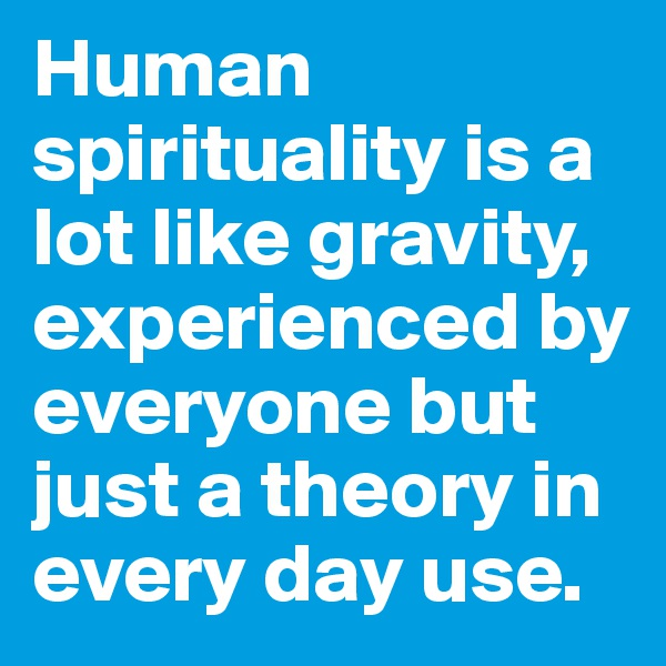 Human spirituality is a lot like gravity, experienced by everyone but just a theory in every day use.