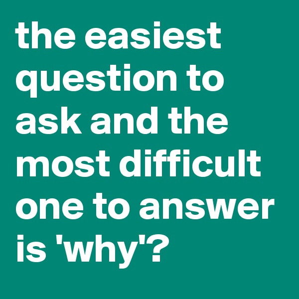 the easiest question to ask and the most difficult one to answer is 'why'?