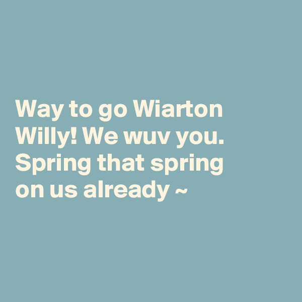 Way to go Wiarton Willy! We wuv you.  Spring that spring  on us already ~