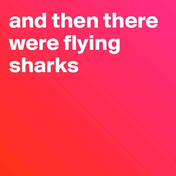 and then there were flying sharks