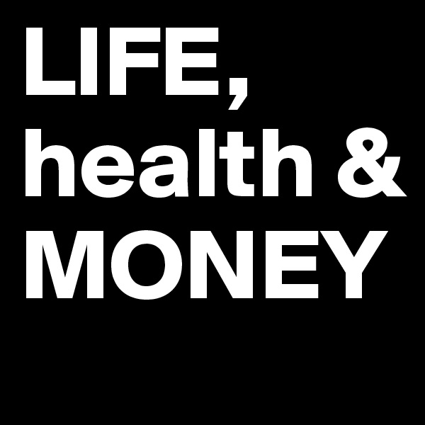 LIFE, health & MONEY