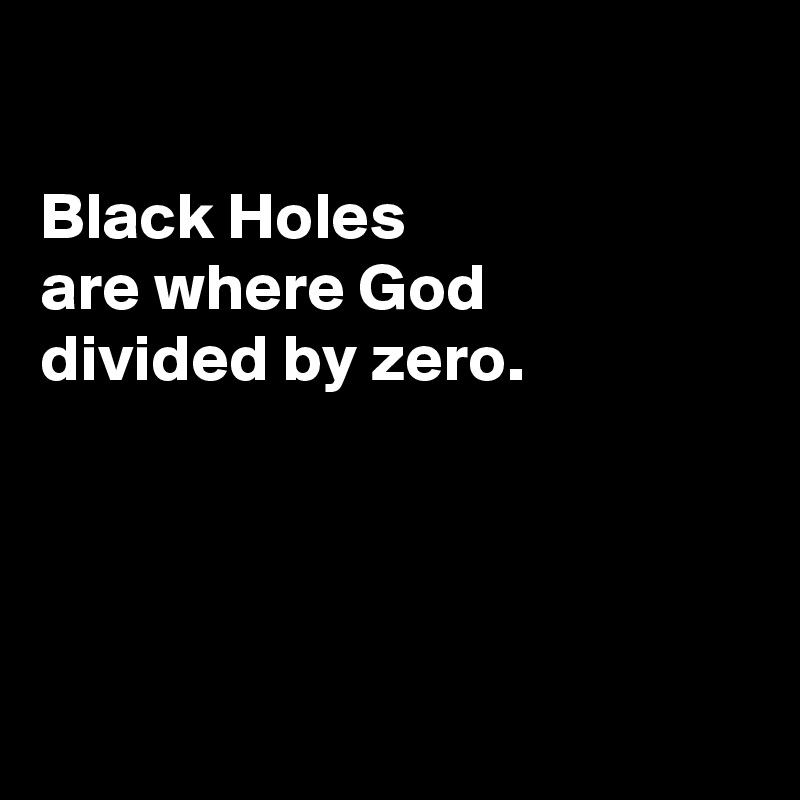 Black Holes  are where God divided by zero.